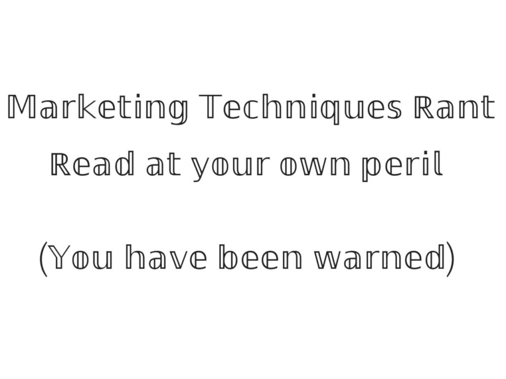Modern Marketing Techniques… Rant!
